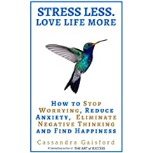 Stress Less. Love Life More.: How to Stop Worrying, Reduce Anxiety, Eliminate Negative Thinking and Find Happiness (The Art of Living  Book 5) (English Edition)