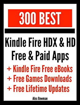 300 Best Kindle Fire HDX & HD Free & Paid Apps + Kindle Fire Free eBooks & Free Games Downloads by [Bowman, Alex]