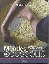 LES MONDE DU COUSCOUS. 100 recettes nouvelles et anciennes du Maghreb et d'ailleurs transmises de mère en fille