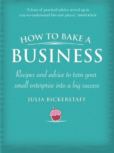 How to Bake a Business: Recipes and Advice to Turn Your Small Enterprise Into a Big Success by Julia Bickerstaff (2010-03-31)