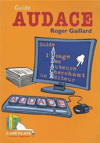 Guide AUDACE : Guide A l'Usage Des Auteurs Cherchant un Editeur