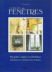 LE LIVRE DES FENETRES. Un guide complet sur l'habillage intérieur et extérieur des fenêtres