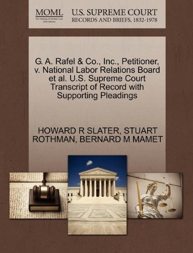 G. A. Rafel & Co., Inc., Petitioner, v. National Labor Relations Board et al. U.S. Supreme Court Transcript of Record with Supporting Pleadings by HOWARD R SLATER (2011-10-28)