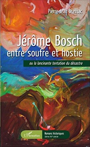 Jérôme Bosch entre soufre et hostie: ou la lancinante tentation du désastre (Romans historiques) par Pierre-Jean Brassac
