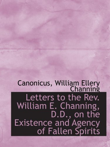 Letters to the Rev. William E. Channing, D.D., on the Existence and Agency of Fallen Spirits