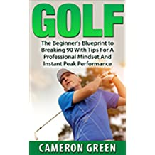 Golf: The Beginners Blueprint To Breaking 90 With Tips For A Professional Mindset And Instant Peak Performance (Golf Instruction, Elite Golf Technique, ... and Tricks, Learning Golf) (English Edition)