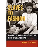 [(Slaves to Fashion: Poverty and Abuse in the New Sweatshops )] [Author: Robert J.S. Ross] [Oct-2004]