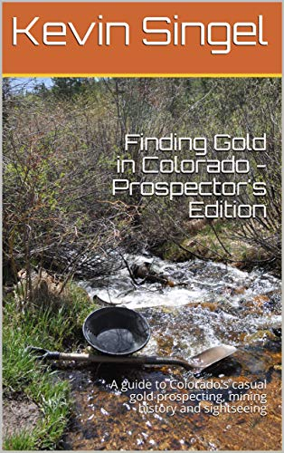 Finding Gold in Colorado - Prospector's Edition: A guide to Colorado's casual gold prospecting, mining history and sightseeing (English Edition)