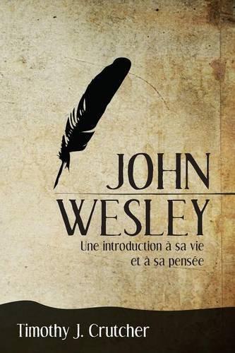 John Wesley: Une introduction à sa vie et à sa pensée par Crutcher Timothy J.