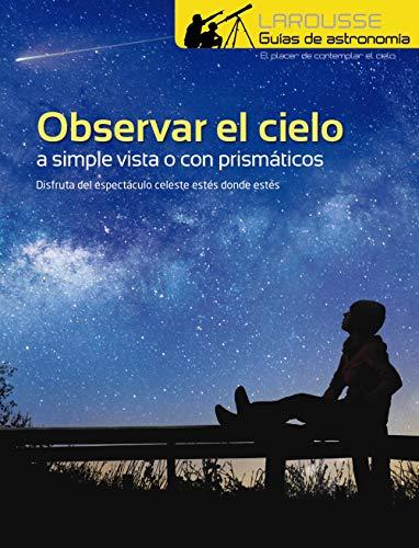 Observar el Cielo a simple vista o con prismáticos (Larousse - Libros Ilustrados/ Prácticos - Ocio Y Naturaleza - Astronomía - Guías De Astronomía) por Larousse Editorial