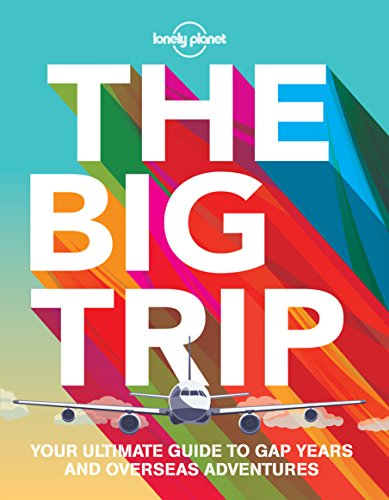the-big-trip-your-ultimate-guide-to-gap-years-and-overseas-adventures-lonely-planet-the-big-trip