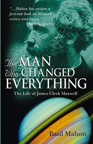 The Man Who Changed Everything: The Life of James Clerk Maxwell by Basil Mahon (2004-10-15)