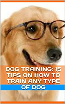 Dog Training: 15 Tips On How To Train Any Type Of Dog by [Dog Training Expert]