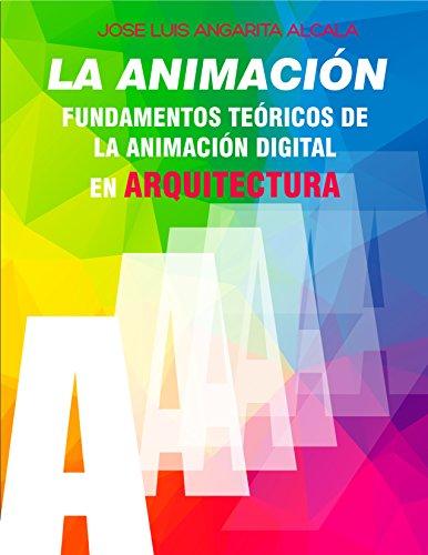 LA ANIMACIÓN: FUNDAMENTOS TEÓRICOS DE LA ANIMACIÓN DIGITAL EN ARQUITECTURA por JOSE LUIS ANGARITA ALCALA