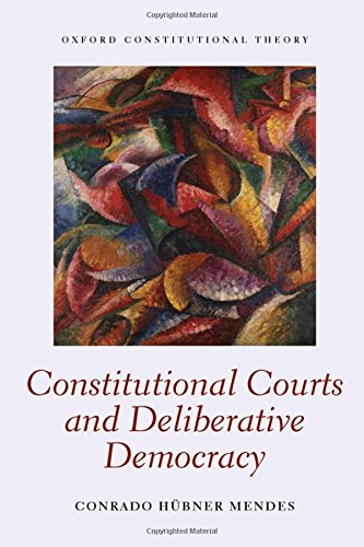 Constitutional Courts and Deliberative Democracy (Oxford Constitutional Theory)