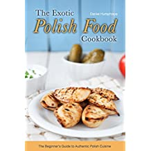 The Exotic Polish Food Cookbook: The Beginner's Guide to Authentic Polish Cuisine (English Edition)