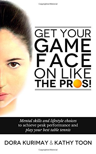 Get Your Game Face On Like The Pros!: Mental Skills And Lifestyle Choices To Achieve Peak Performance And Play Your Best Table Tennis por Dora Kurimay