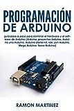 Programación de Arduino: Guía paso a paso para dominar el hardware y el software de Arduino (Arduino, proyectos Arduino Arduino uno Arduino Arduino starter kit, ide, yun Arduino