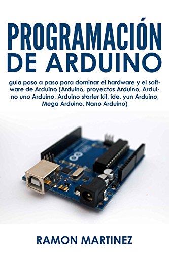 Programación de Arduino: Guía paso a paso para dominar el hardware y el software de Arduino (Arduino, proyectos Arduino Arduino uno Arduino Arduino starter kit, ide, yun Arduino por Ramon Martinez