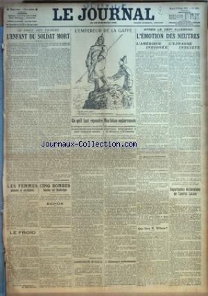 JOURNAL (LE) [No 8896] du 03/02/1917 - LE DROIT DES FAIBLES - L'ENFANT DU SOLDAT MORT - L'EMPEREUR DE LA GAFFE - APRES LE DEFI ALLEMAND - L'EMOTION DES NEUTRES - L'AMERIQUE INDIGNEE ET L'ESPAGNE INQUIETE - IMPORTANTE DECLARATIONS DE L'AMIRAL LACAZE - LES FEMMES PLATONS ET SECRETAIRES - M. WILSON ET M. LANSING - IMPORTANTES DECLARATIONS DE L'AMIRAL LACAZE