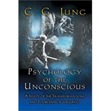 Psychology of the Unconscious: A Study of the Transformations and Symbolisms of the Libido. by C. G. Jung (1992-04-15)
