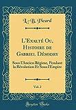 L'Exalté Ou, Histoire de Gabriel Désodry, Vol. 2: Sous l'Ancien Régime, Pendant La Révolution Et Sous l'Empire (Classic Reprint)