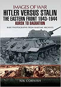 Hitler Versus Stalin The Eastern Front 1943 1944 Kursk To Bagration Images Of War Amazon Co Uk Nik Cornish 9781473861701 Books