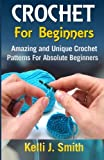 Crochet for Beginners: Amazing and Unique Crochet Patterns For Absolute Beginners