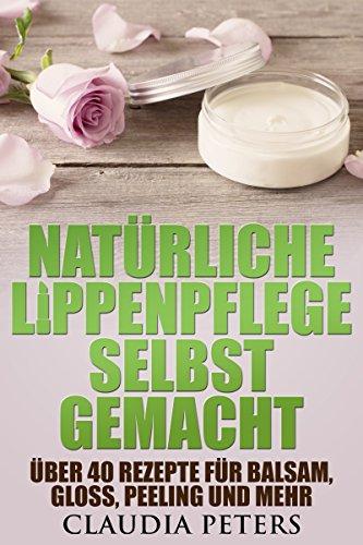 Natürliche Lippenpflege selbstgemacht: Über 40 Rezepte für Balsam, Gloss, Peeling und mehr -