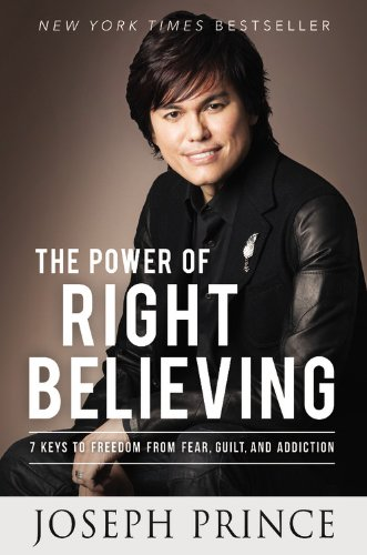 The Power of Right Believing: 7 Keys to Freedom from Fear,  Guilt, and Addiction -