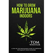 How to Grow Marijuana: Indoors - A Step-by-Step Beginner's Guide to Growing Top-Quality Weed Indoors (English Edition)