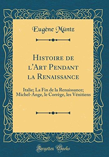 Histoire de L'Art Pendant La Renaissance: Italie; La Fin de la Renaissance; Michel-Ange, Le Correge, Les Venitiens (Classic Reprint) par Eugene Muntz