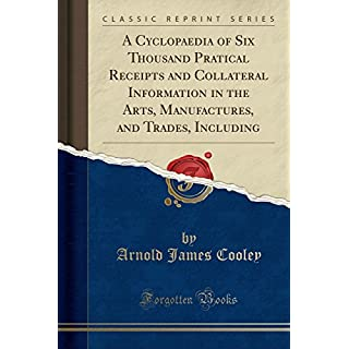 A Cyclopaedia of Six Thousand Pratical Receipts and Collateral Information in the Arts, Manufactures, and Trades, Including (Classic Reprint)