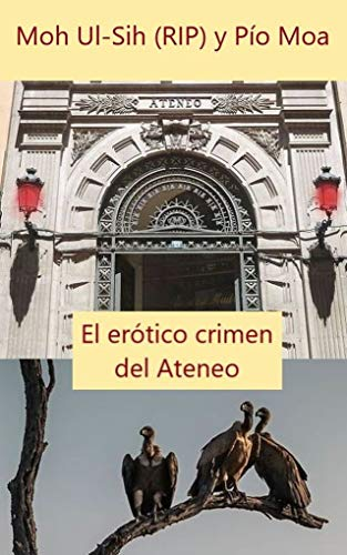 El erótico crimen del Ateneo: La novela negra como la vida misma que arrasa en el mundo de [Moa, Pío, Moh, Ul-Sih]