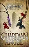 Guardian Angel: PSIONIC Book Five (Psionic Pentalogy 5)