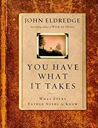 You Have What It Takes: What Every Father Needs to Know by John Eldredge (2009-08-11)
