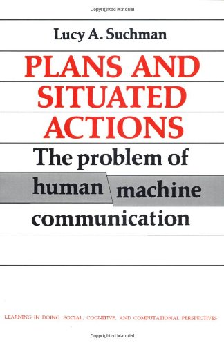 Plans and Situated Actions: The Problem of Human-Machine Communication (Learning in Doing: Social, Cognitive and Computational Perspectives)