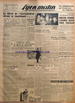 LYON MATIN [No 35] du 15/03/1946 - LA LIBERTE DE L'ENSEIGNEMENT DEVANT LA CONSTITUANTE - LE MRP VEUT LA FAIRE INSCRIRE DANS LA DECLARATION DES DROITS - INTEGRATIONS ET DEGAGEMENTS DANS L'ARMEE - LE PARTI SOCIALISTE ET LA CONSTITUTION - DES HEROS A L'HONNEUR - TROIS MILLIARDS D'ECONOMIES - IL FAUT INTERNATIONALISER LA RUHR - L'ACCORD EST REALISE SUR LE PROJET DE NATIONALISATION DU GAZ ET DE L'ELECTRICITE - AU CONSEIL DES MINISTRES DE CE JOUR - GEORGES DAYRAS COMPLICE DE GABOLDE DEVANT LA HAUTE-C par Collectif