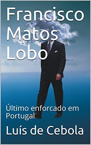 Francisco Matos Lobo: Último enforcado em Portugal (Portuguese Edition) por Luís de Cebola
