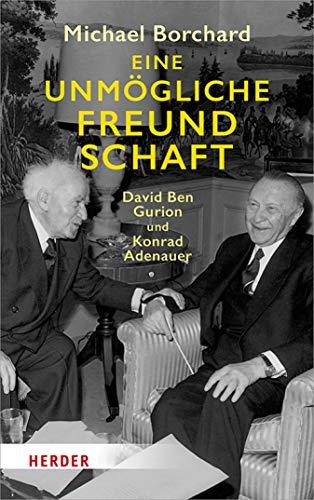 Eine unmögliche Freundschaft: Ben Gurion und Konrad Adenauer