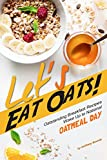 Let's Eat Oats!: Oatstanding Breakfast Recipes – Wake Up to National Oatmeal Day