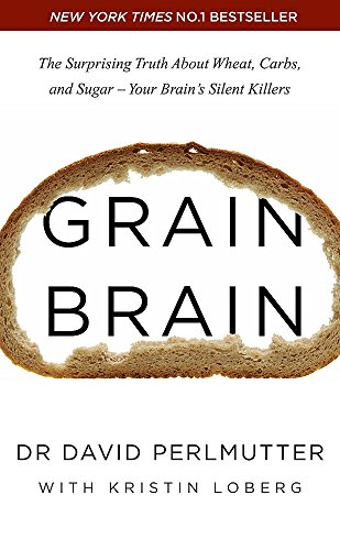 Grain Brain: The Surprising Truth about Wheat, Carbs, and Sugar - Your Brain's Silent Killers