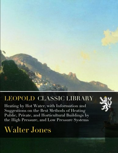 Heating by Hot Water, with Information and Suggestions on the Best Methods of Heating Public, Private, and Horticultural Buildings by the High Pressure, and Low Pressure Systems por Walter Jones