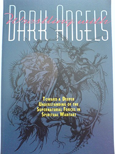 Wrestling With Dark Angels: Toward a Deeper Understanding of the Supernatural Forces in Spiritual Warfare