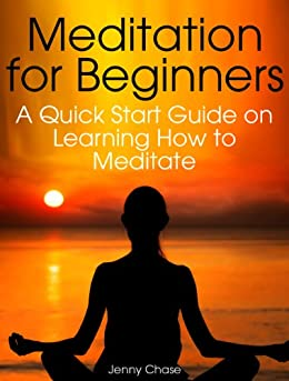 Meditation for Beginners: A Quick Start Guide on Learning How to Meditate by [Chase, Jenny]