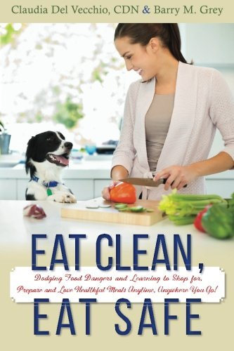 Eat Clean, Eat Safe: Dodging Food Dangers and Learning to Shop for, Prepare and Love Healthful Meals Anytime, Anywhere You Go! by CDN, Claudia Del Vecchio (2015-05-27)