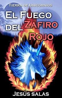 EL FUEGO DEL ZAFIRO ROJO (Tierra de Unicornios nº 1) (Spanish Edition) by [Salas, Jesús]