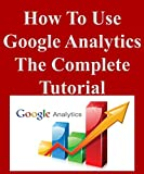 How To Use Google Analytics The Complete Tutorial