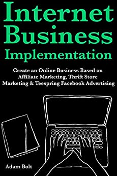 Internet Business Implementation: Create an Online Business Based on Affiliate Marketing, Thrift Store Marketing & Teespring Facebook Advertising by [Bolt, Adam]