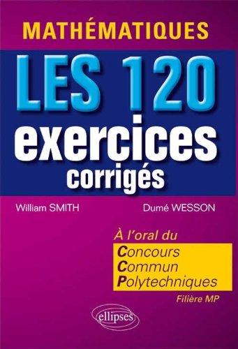 Mathématiques LES 120 Exercices Corrigés à l'Oral du Concours Communs Polytechniques par Smith